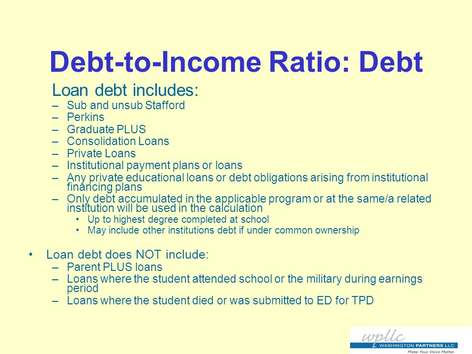 Debt-to-Income Ratio: Debt Loan debt includes: –Sub and unsub Stafford –Perkins –Graduate PLUS –Consolidation Loans –Private Loans –Institutional payment plans or loans –Any private educational loans or debt obligations arising from institutional financing plans –Only debt accumulated in the applicable program or at the same/a related institution will be used in the calculation Up to highest degree completed at school May include other institutions debt if under common ownership Loan debt does NOT include: –Parent PLUS loans –Loans where the student attended school or the military during earnings period –Loans where the student died or was submitted to ED for TPD