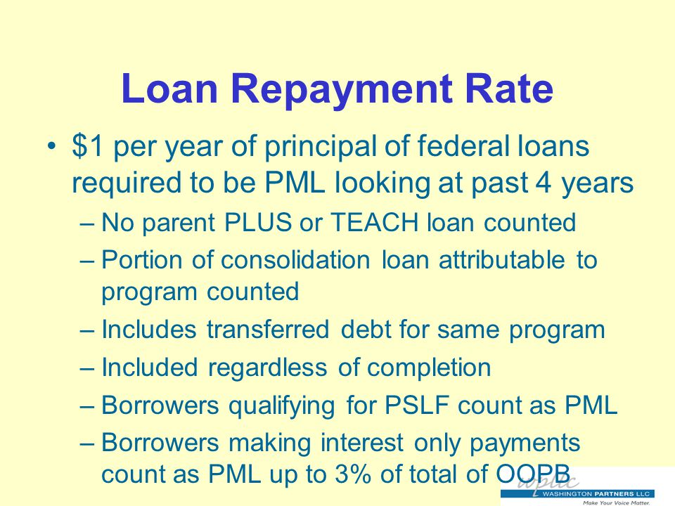Loan Repayment Rate $1 per year of principal of federal loans required to be PML looking at past 4 years –No parent PLUS or TEACH loan counted –Portion of consolidation loan attributable to program counted –Includes transferred debt for same program –Included regardless of completion –Borrowers qualifying for PSLF count as PML –Borrowers making interest only payments count as PML up to 3% of total of OOPB