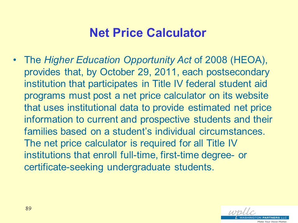 Net Price Calculator The Higher Education Opportunity Act of 2008 (HEOA), provides that, by October 29, 2011, each postsecondary institution that participates in Title IV federal student aid programs must post a net price calculator on its website that uses institutional data to provide estimated net price information to current and prospective students and their families based on a student's individual circumstances.