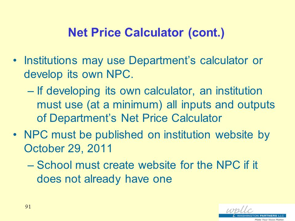 Net Price Calculator (cont.) Institutions may use Department's calculator or develop its own NPC.