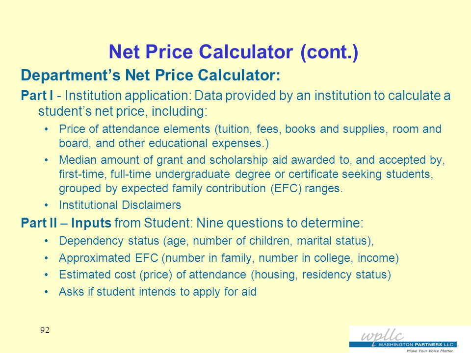 Net Price Calculator (cont.) Department's Net Price Calculator: Part I - Institution application: Data provided by an institution to calculate a student's net price, including: Price of attendance elements (tuition, fees, books and supplies, room and board, and other educational expenses.) Median amount of grant and scholarship aid awarded to, and accepted by, first-time, full-time undergraduate degree or certificate seeking students, grouped by expected family contribution (EFC) ranges.