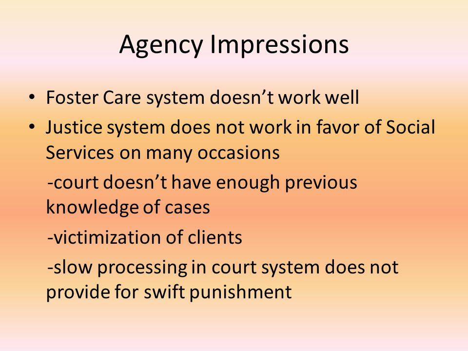 Agency Impressions Foster Care system doesn't work well Justice system does not work in favor of Social Services on many occasions -court doesn't have