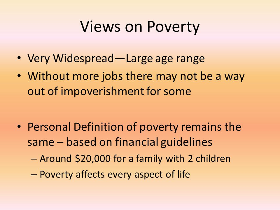 Views on Poverty Very Widespread—Large age range Without more jobs there may not be a way out of impoverishment for some Personal Definition of povert