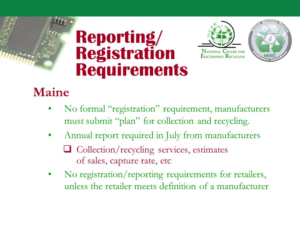 Reporting/ Registration Requirements California No manufacturer registration requirements, but annual reports required by July 1 on sales data, materials usage, recyclable content, design for recycling narrative, list of retailers notified, and consumer information provided.