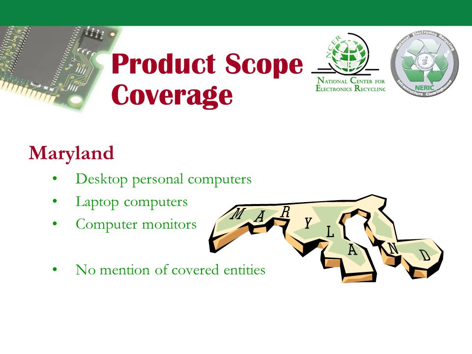 Product Scope Coverage Maine Computer CPU/desktop (labeling only) As implemented, video displays over 4 : –CRT devices (monitor and TV) –Laptop computers –Portable DVD players Only household products - no devices disposed of by a business, industry, medical, educational or governmental entity are covered