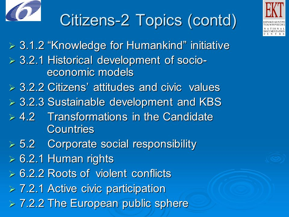 Citizens-2 Topics (contd)  3.1.2 Knowledge for Humankind initiative  3.2.1 Historical development of socio- economic models  3.2.2 Citizens' attitudes and civic values  3.2.3 Sustainable development and KBS  4.2 Transformations in the Candidate Countries  5.2 Corporate social responsibility  6.2.1 Human rights  6.2.2 Roots of violent conflicts  7.2.1 Active civic participation  7.2.2 The European public sphere