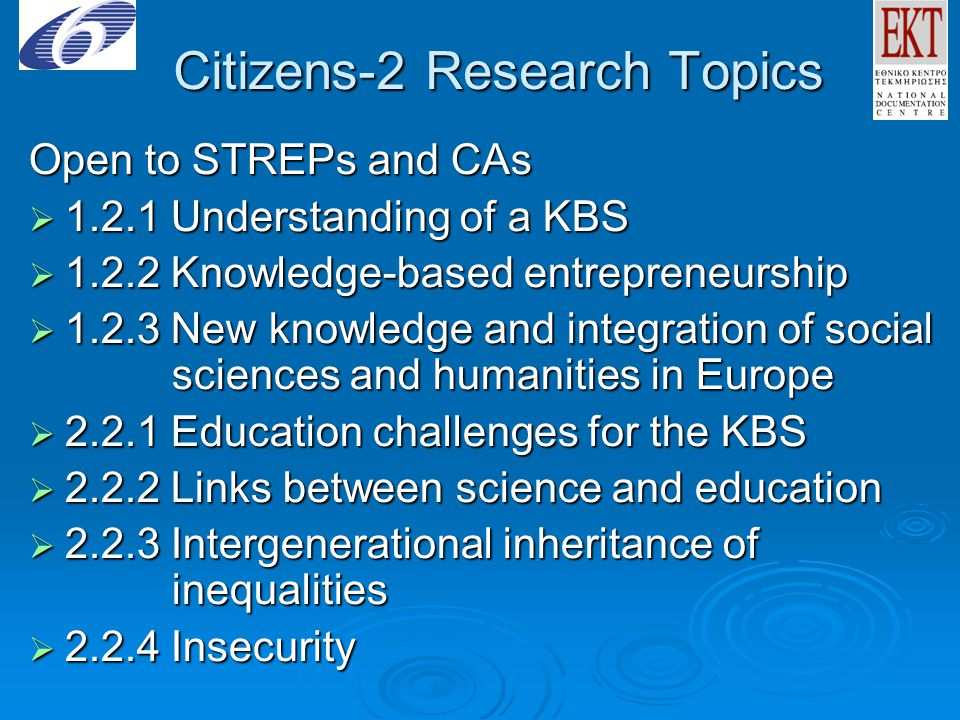 Citizens-2 Research Topics Open to STREPs and CAs  1.2.1 Understanding of a KBS  1.2.2 Knowledge-based entrepreneurship  1.2.3 New knowledge and integration of social sciences and humanities in Europe  2.2.1 Education challenges for the KBS  2.2.2 Links between science and education  2.2.3 Intergenerational inheritance of inequalities  2.2.4 Insecurity