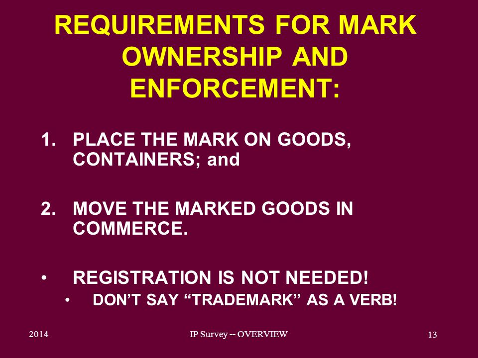 2014IP Survey -- OVERVIEW 13 REQUIREMENTS FOR MARK OWNERSHIP AND ENFORCEMENT: 1.PLACE THE MARK ON GOODS, CONTAINERS; and 2.MOVE THE MARKED GOODS IN COMMERCE.