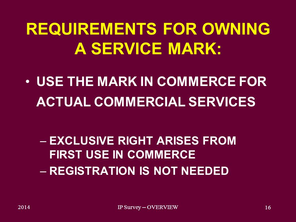 2014IP Survey -- OVERVIEW 16 REQUIREMENTS FOR OWNING A SERVICE MARK: USE THE MARK IN COMMERCE FOR ACTUAL COMMERCIAL SERVICES –EXCLUSIVE RIGHT ARISES FROM FIRST USE IN COMMERCE –REGISTRATION IS NOT NEEDED