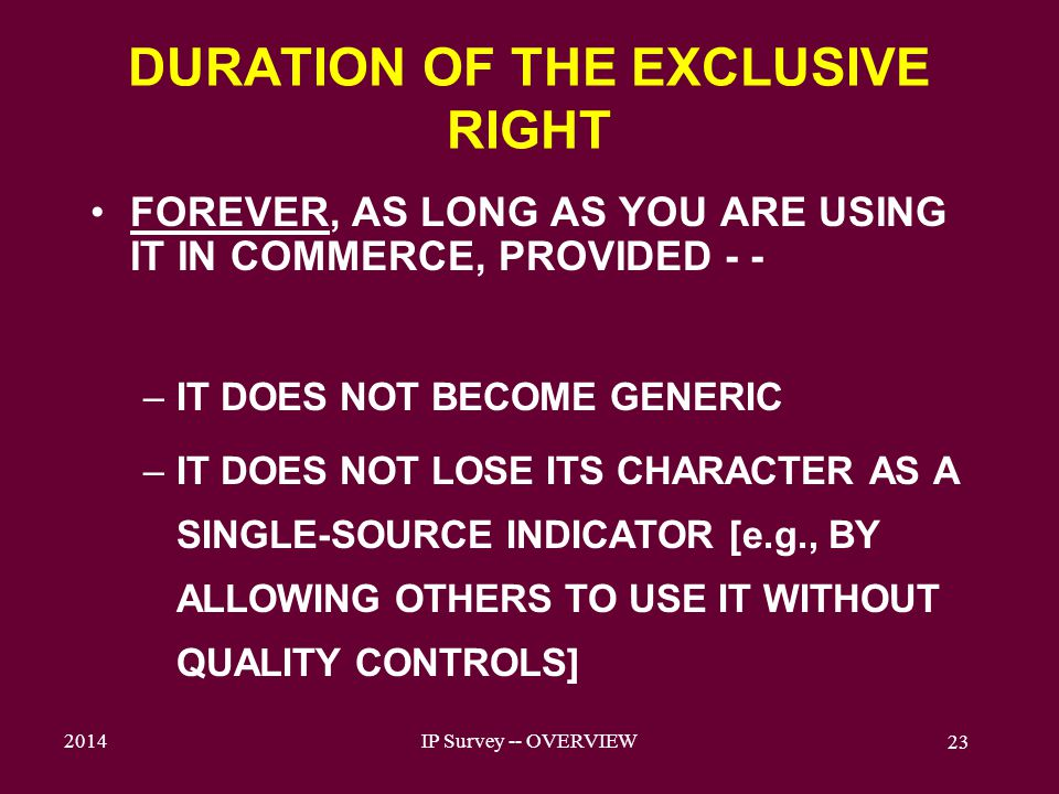 2014IP Survey -- OVERVIEW 23 DURATION OF THE EXCLUSIVE RIGHT FOREVER, AS LONG AS YOU ARE USING IT IN COMMERCE, PROVIDED - - –IT DOES NOT BECOME GENERIC –IT DOES NOT LOSE ITS CHARACTER AS A SINGLE-SOURCE INDICATOR [e.g., BY ALLOWING OTHERS TO USE IT WITHOUT QUALITY CONTROLS]