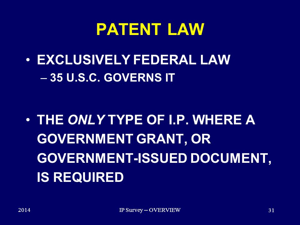 2014IP Survey -- OVERVIEW 31 PATENT LAW EXCLUSIVELY FEDERAL LAW –35 U.S.C.