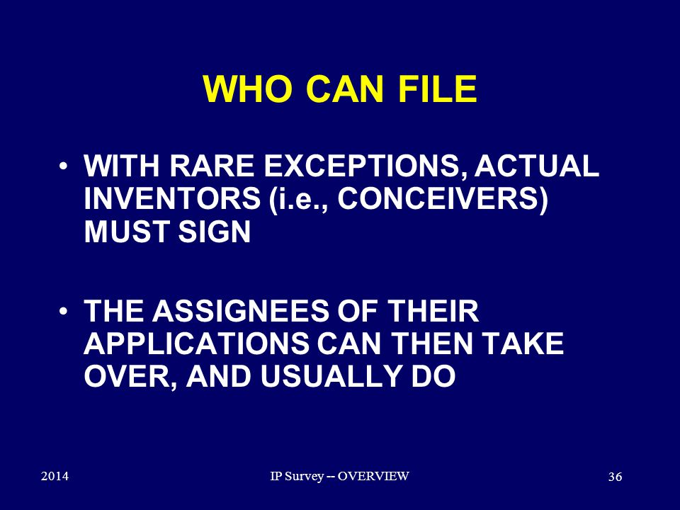 2014IP Survey -- OVERVIEW 36 WHO CAN FILE WITH RARE EXCEPTIONS, ACTUAL INVENTORS (i.e., CONCEIVERS) MUST SIGN THE ASSIGNEES OF THEIR APPLICATIONS CAN THEN TAKE OVER, AND USUALLY DO