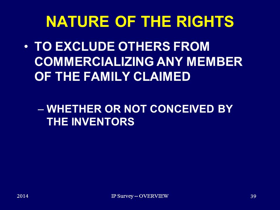 2014IP Survey -- OVERVIEW 39 NATURE OF THE RIGHTS TO EXCLUDE OTHERS FROM COMMERCIALIZING ANY MEMBER OF THE FAMILY CLAIMED –WHETHER OR NOT CONCEIVED BY THE INVENTORS