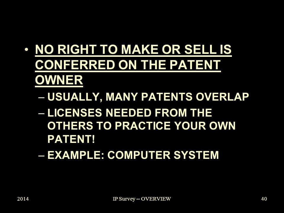 2014IP Survey -- OVERVIEW NO RIGHT TO MAKE OR SELL IS CONFERRED ON THE PATENT OWNER –USUALLY, MANY PATENTS OVERLAP –LICENSES NEEDED FROM THE OTHERS TO PRACTICE YOUR OWN PATENT.