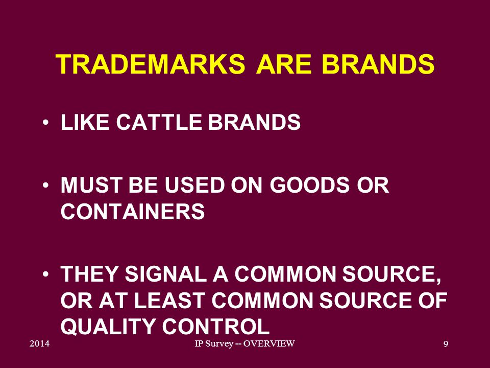 2014IP Survey -- OVERVIEW 9 TRADEMARKS ARE BRANDS LIKE CATTLE BRANDS MUST BE USED ON GOODS OR CONTAINERS THEY SIGNAL A COMMON SOURCE, OR AT LEAST COMMON SOURCE OF QUALITY CONTROL