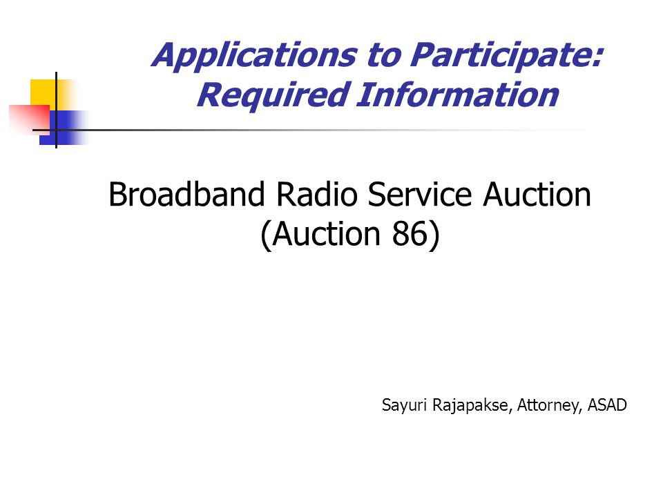 Applications to Participate: Required Information Broadband Radio Service Auction (Auction 86) Sayuri Rajapakse, Attorney, ASAD