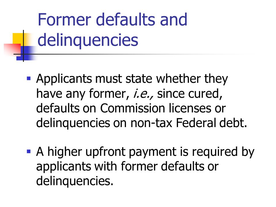 Former defaults and delinquencies  Applicants must state whether they have any former, i.e., since cured, defaults on Commission licenses or delinquencies on non-tax Federal debt.