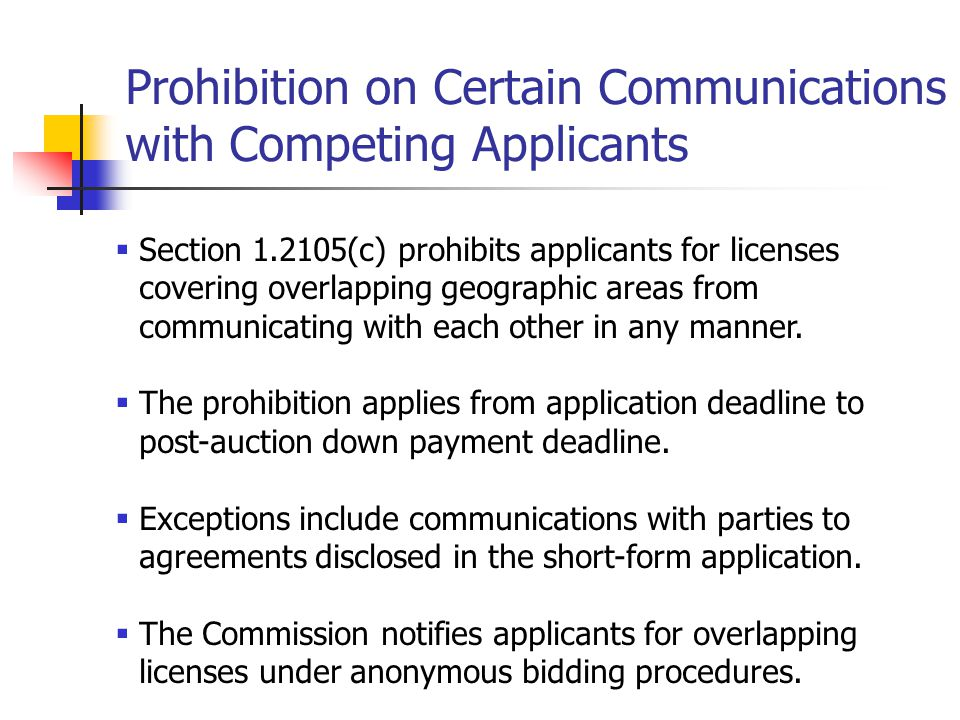 Prohibition on Certain Communications with Competing Applicants  Section 1.2105(c) prohibits applicants for licenses covering overlapping geographic areas from communicating with each other in any manner.