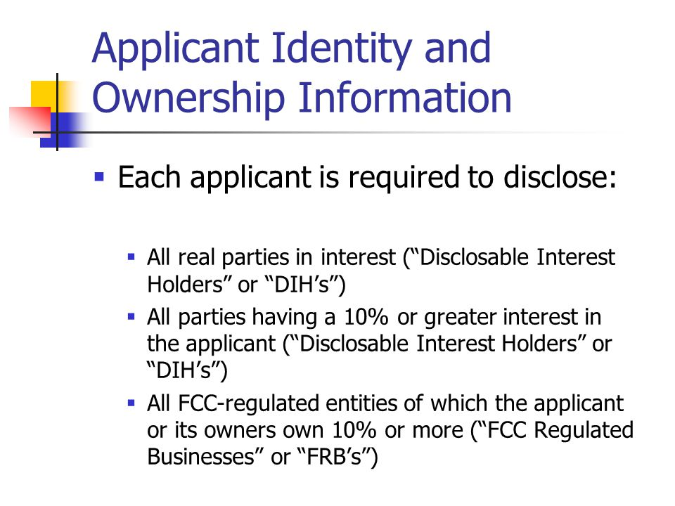 Applicant Identity and Ownership Information  Each applicant is required to disclose:  All real parties in interest ( Disclosable Interest Holders or DIH's )  All parties having a 10% or greater interest in the applicant ( Disclosable Interest Holders or DIH's )  All FCC-regulated entities of which the applicant or its owners own 10% or more ( FCC Regulated Businesses or FRB's )
