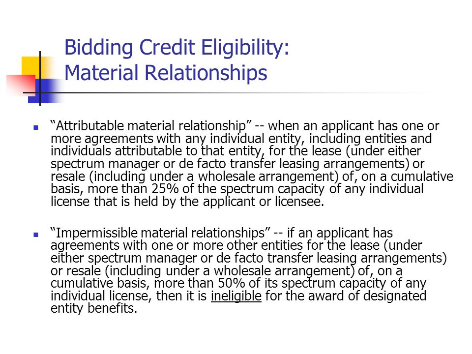 Bidding Credit Eligibility: Material Relationships Attributable material relationship -- when an applicant has one or more agreements with any individual entity, including entities and individuals attributable to that entity, for the lease (under either spectrum manager or de facto transfer leasing arrangements) or resale (including under a wholesale arrangement) of, on a cumulative basis, more than 25% of the spectrum capacity of any individual license that is held by the applicant or licensee.