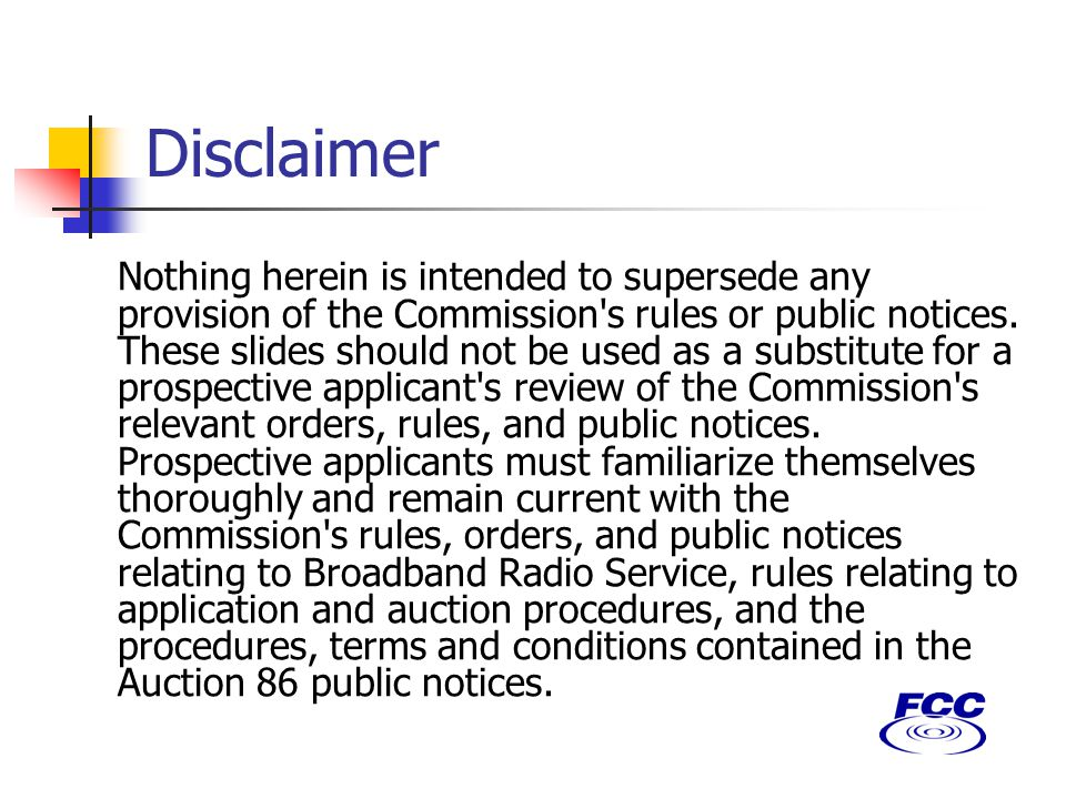 Disclaimer Nothing herein is intended to supersede any provision of the Commission s rules or public notices.