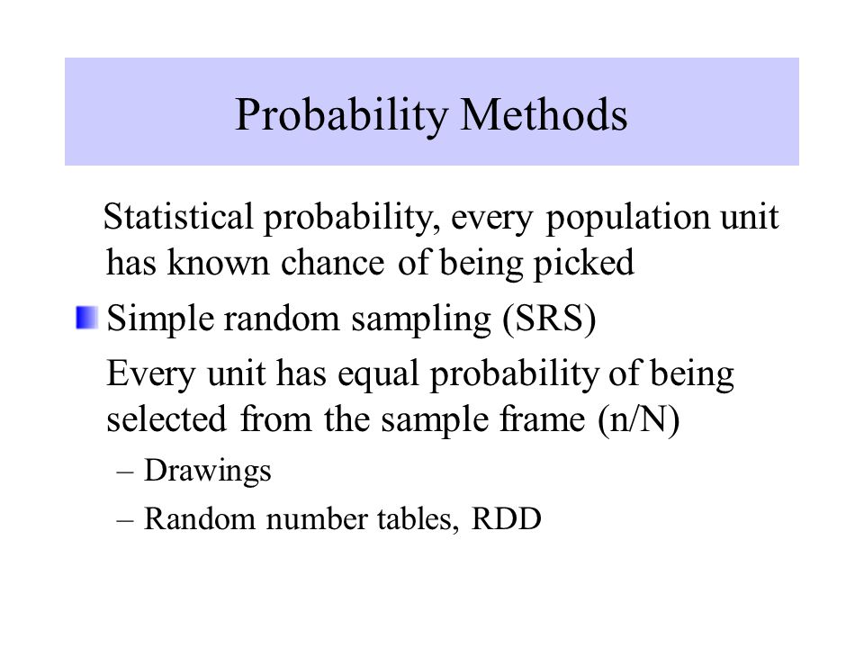 Probability Methods Statistical probability, every population unit has known chance of being picked Simple random sampling (SRS) Every unit has equal