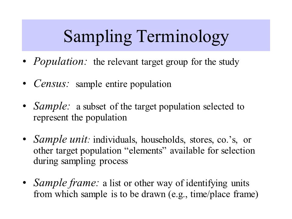 Sampling Terminology Population: the relevant target group for the study Census: sample entire population Sample: a subset of the target population se