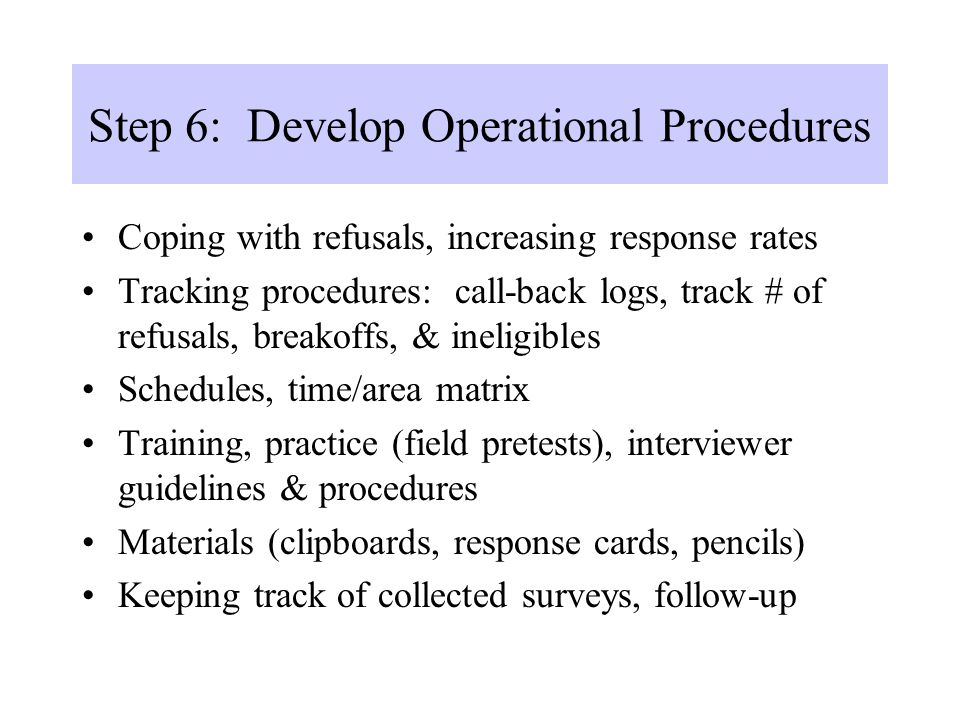 Step 6: Develop Operational Procedures Coping with refusals, increasing response rates Tracking procedures: call-back logs, track # of refusals, break