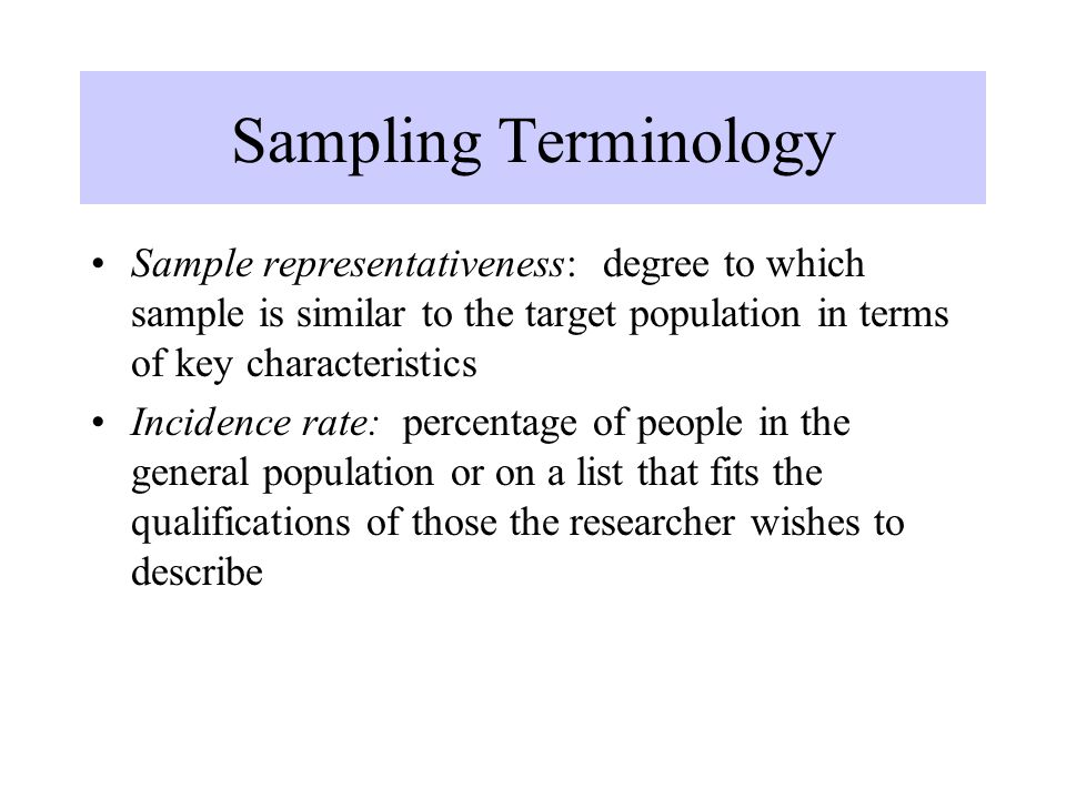 Sampling Terminology Sample representativeness: degree to which sample is similar to the target population in terms of key characteristics Incidence r
