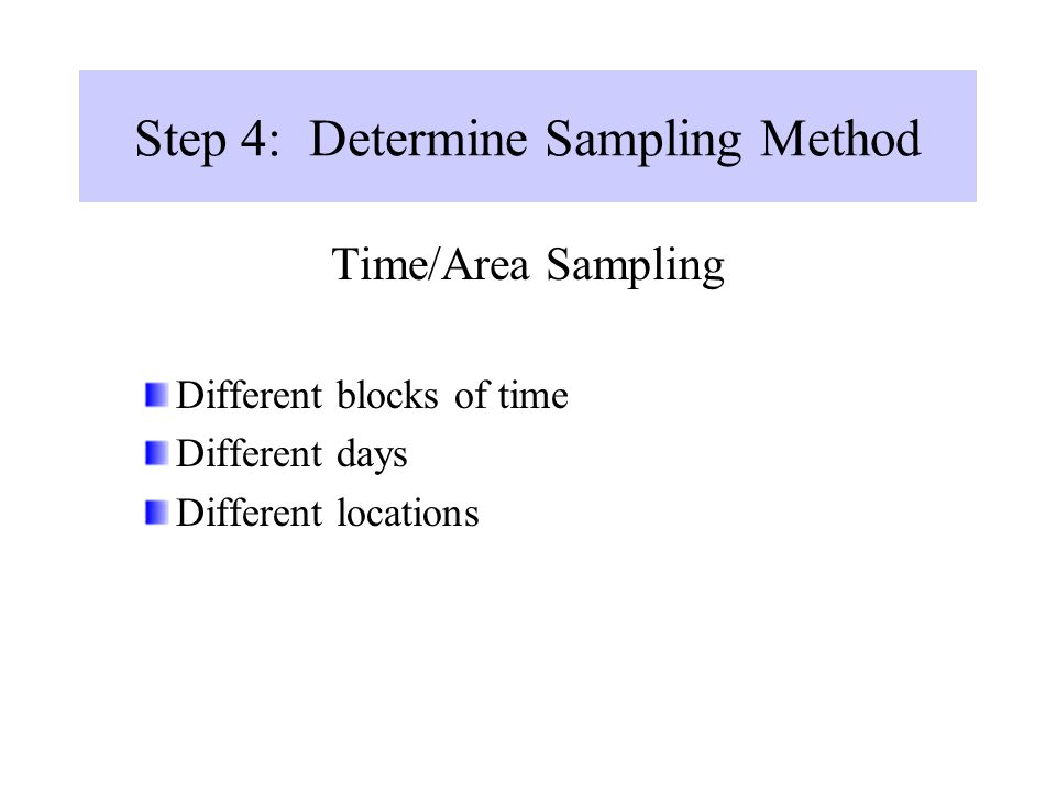 Step 4: Determine Sampling Method Time/Area Sampling Different blocks of time Different days Different locations