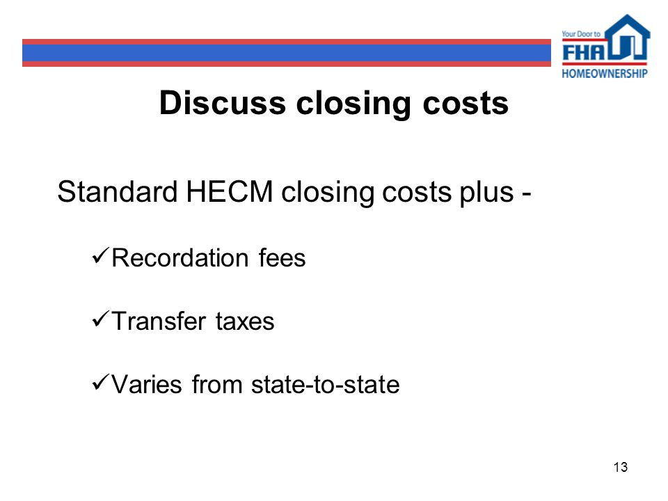 13 Discuss closing costs Standard HECM closing costs plus - Recordation fees Transfer taxes Varies from state-to-state