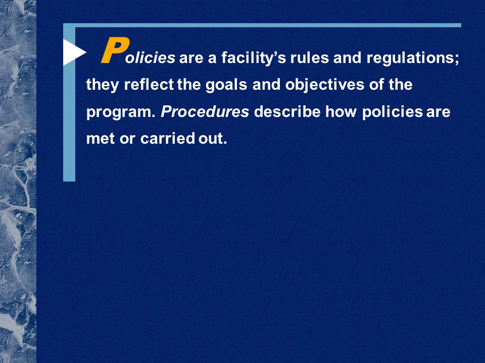 P olicies are a facility's rules and regulations; they reflect the goals and objectives of the program.