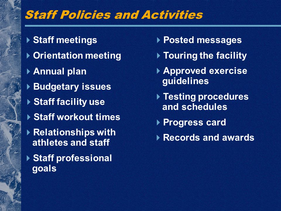 Staff Policies and Activities  Staff meetings  Orientation meeting  Annual plan  Budgetary issues  Relationships with athletes and staff  Posted messages  Touring the facility  Approved exercise guidelines  Testing procedures and schedules  Progress card  Staff facility use  Staff workout times  Records and awards  Staff professional goals
