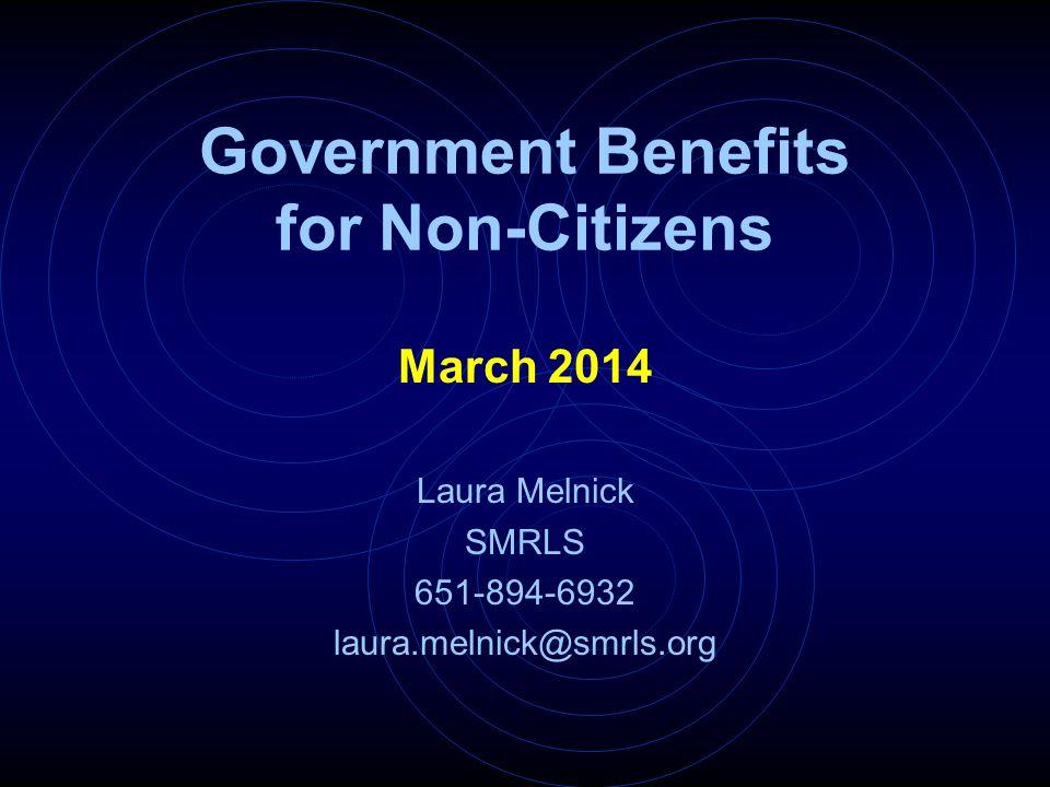 Government Benefits for Non-Citizens March 2014 Laura Melnick SMRLS 651-894-6932 laura.melnick@smrls.org