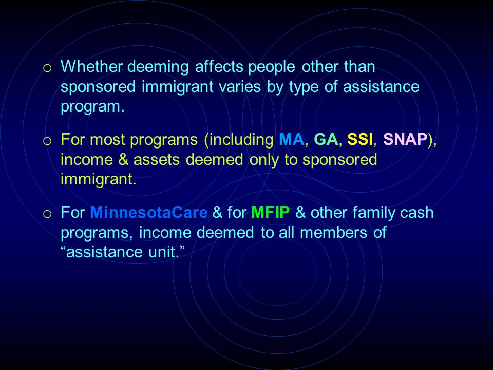 o Whether deeming affects people other than sponsored immigrant varies by type of assistance program. o For most programs (including MA, GA, SSI, SNAP
