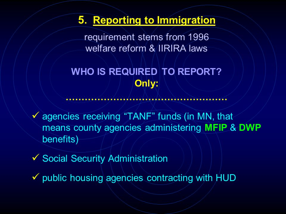5. Reporting to Immigration requirement stems from 1996 welfare reform & IIRIRA laws WHO IS REQUIRED TO REPORT? Only: …………………………………………… agencies recei