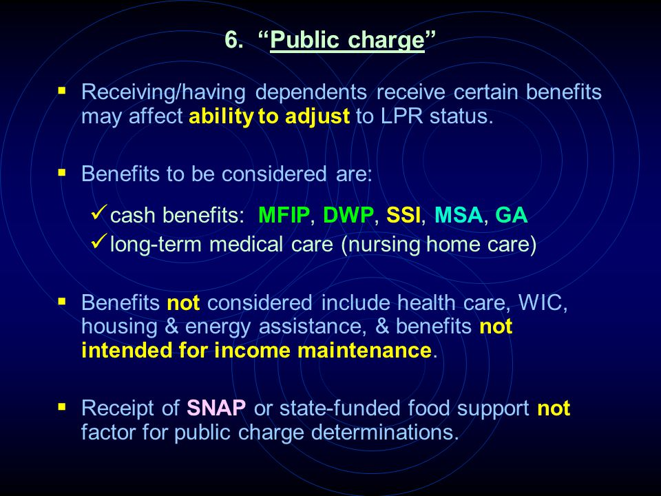 "6. ""Public charge""  Receiving/having dependents receive certain benefits may affect ability to adjust to LPR status.  Benefits to be considered are:"
