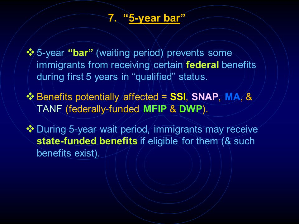 "7. ""5-year bar""  5-year ""bar"" (waiting period) prevents some immigrants from receiving certain federal benefits during first 5 years in ""qualified"" s"