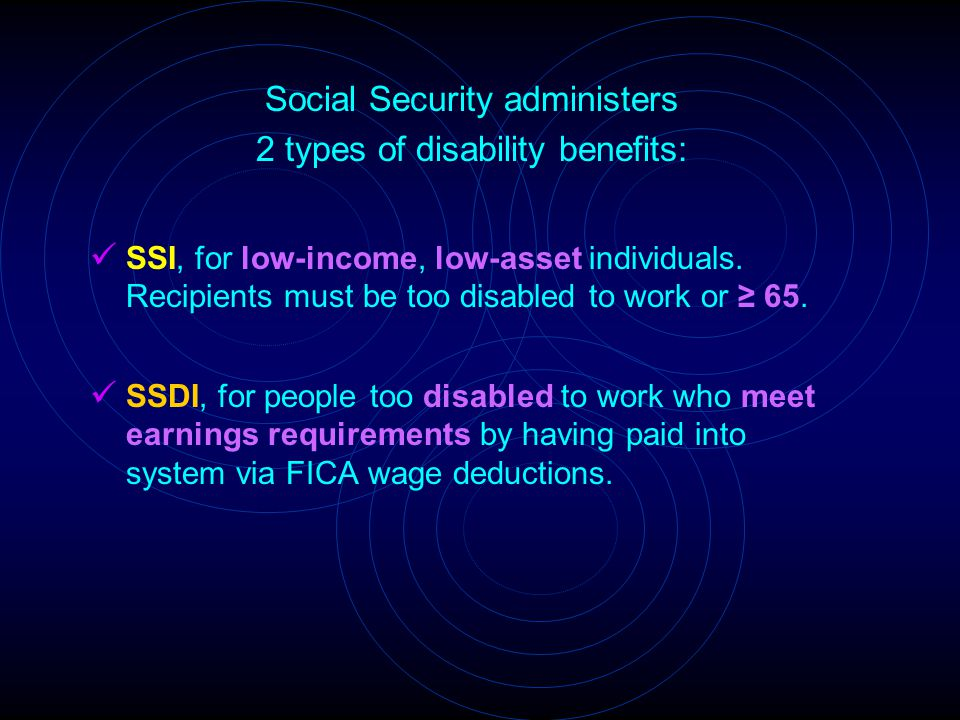 Social Security administers 2 types of disability benefits: SSI, for low-income, low-asset individuals. Recipients must be too disabled to work or ≥ 6