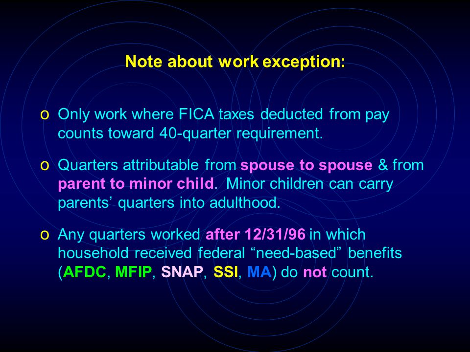 Note about work exception: o Only work where FICA taxes deducted from pay counts toward 40-quarter requirement. o Quarters attributable from spouse to