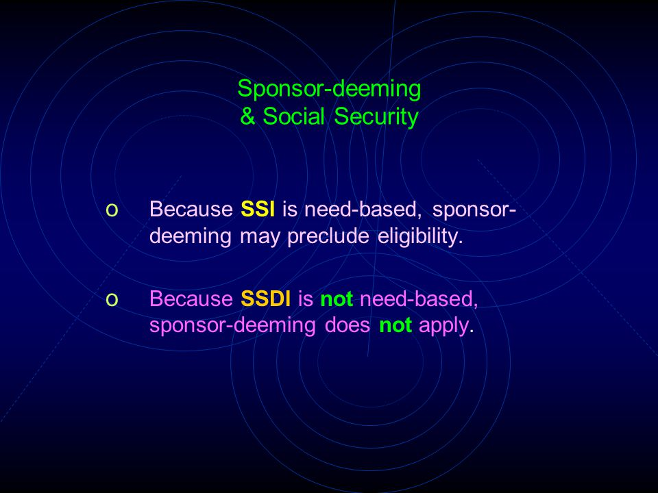 Sponsor-deeming & Social Security o Because SSI is need-based, sponsor- deeming may preclude eligibility. o Because SSDI is not need-based, sponsor-de