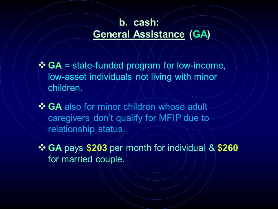 b. cash: General Assistance (GA)  GA = state-funded program for low-income, low-asset individuals not living with minor children.  GA also for minor