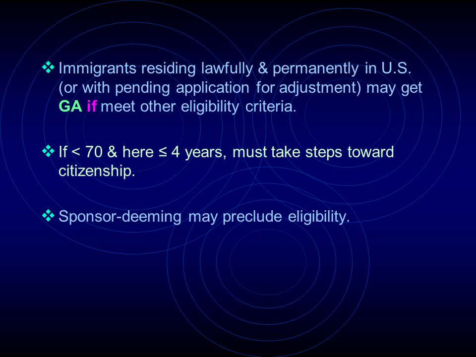  Immigrants residing lawfully & permanently in U.S. (or with pending application for adjustment) may get GA if meet other eligibility criteria.  If