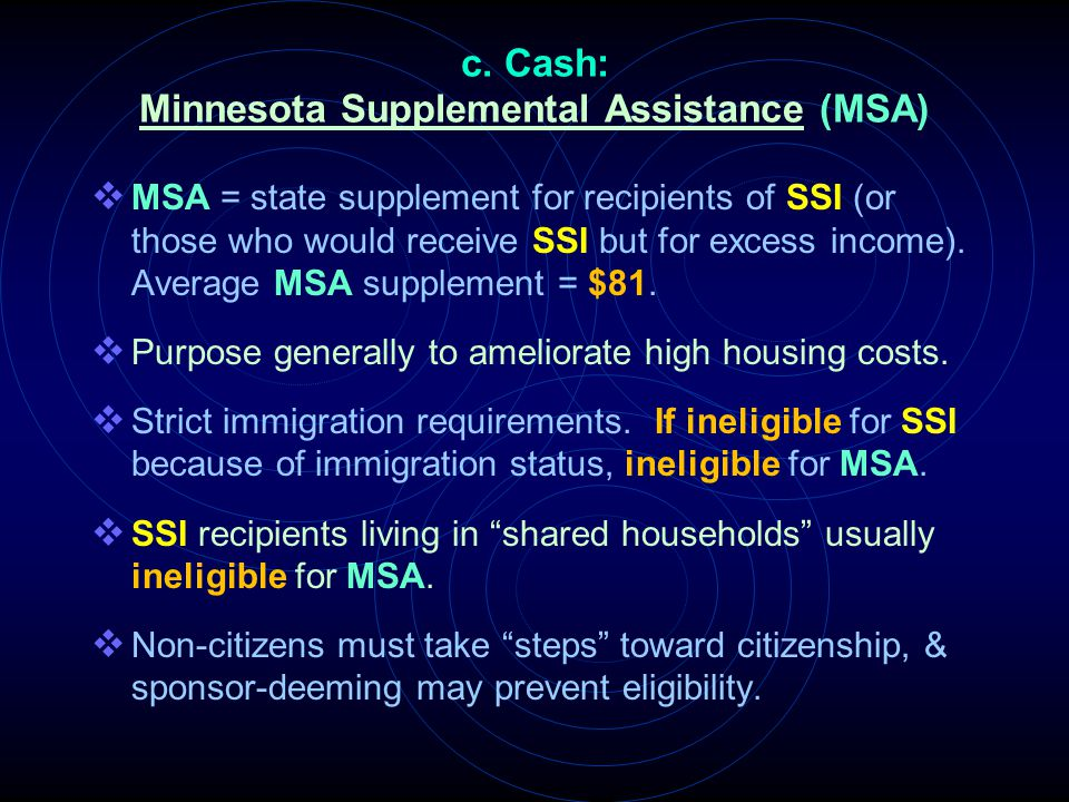 c. Cash: Minnesota Supplemental Assistance (MSA)  MSA = state supplement for recipients of SSI (or those who would receive SSI but for excess income)