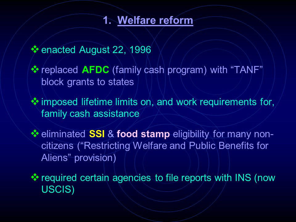 "1. Welfare reform  enacted August 22, 1996  replaced AFDC (family cash program) with ""TANF"" block grants to states  imposed lifetime limits on, and"