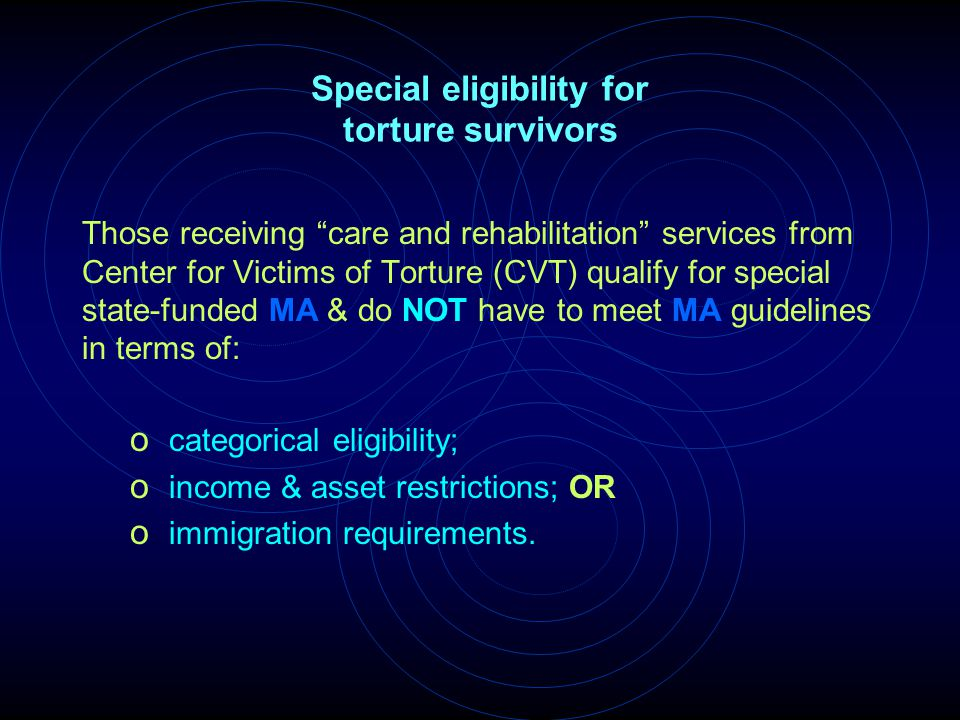 "Special eligibility for torture survivors Those receiving ""care and rehabilitation"" services from Center for Victims of Torture (CVT) qualify for spec"