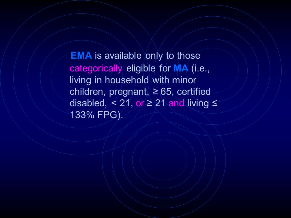EMA is available only to those categorically eligible for MA (i.e., living in household with minor children, pregnant, ≥ 65, certified disabled, < 21,