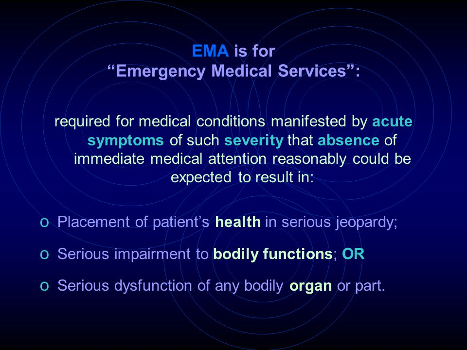 "EMA is for ""Emergency Medical Services"": required for medical conditions manifested by acute symptoms of such severity that absence of immediate medic"