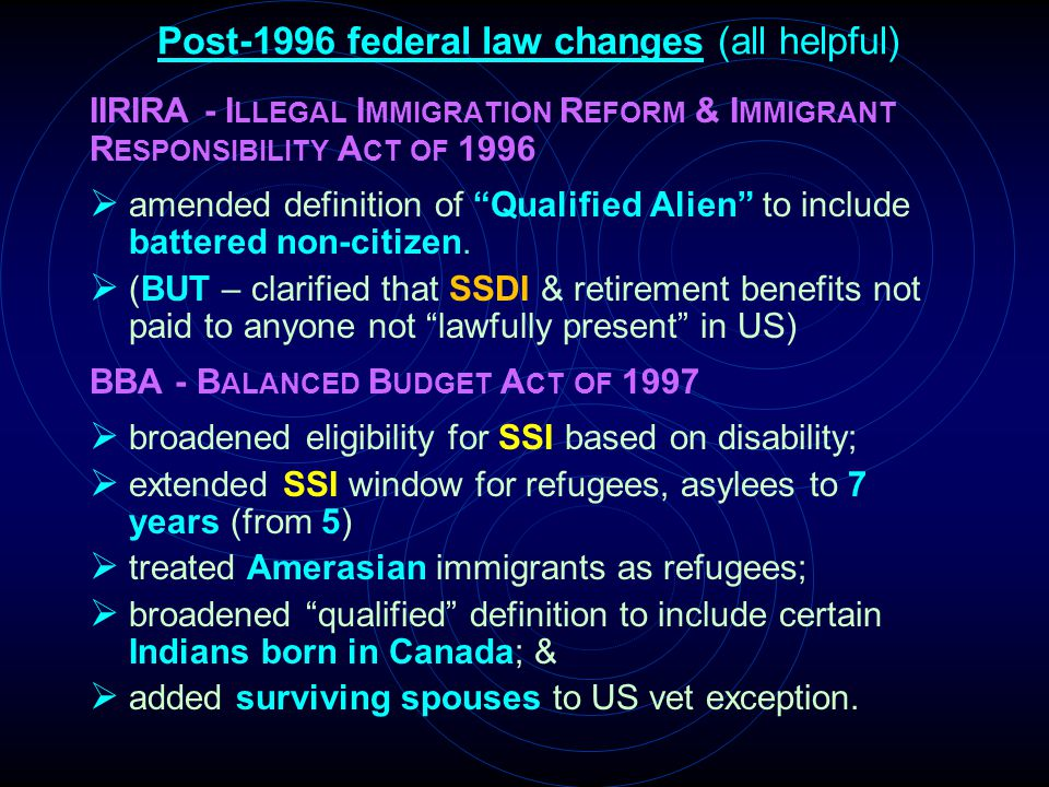 Post-1996 federal law changes (all helpful) IIRIRA - I LLEGAL I MMIGRATION R EFORM & I MMIGRANT R ESPONSIBILITY A CT OF 1996  amended definition of ""