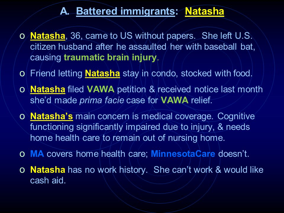 A. Battered immigrants: Natasha o Natasha, 36, came to US without papers. She left U.S. citizen husband after he assaulted her with baseball bat, caus